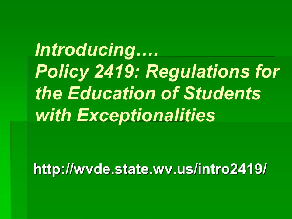 Introducing…. Policy 2419: Regulations for the Education of Students with Exceptionalities http://wvde.state.wv.us/intro2419/