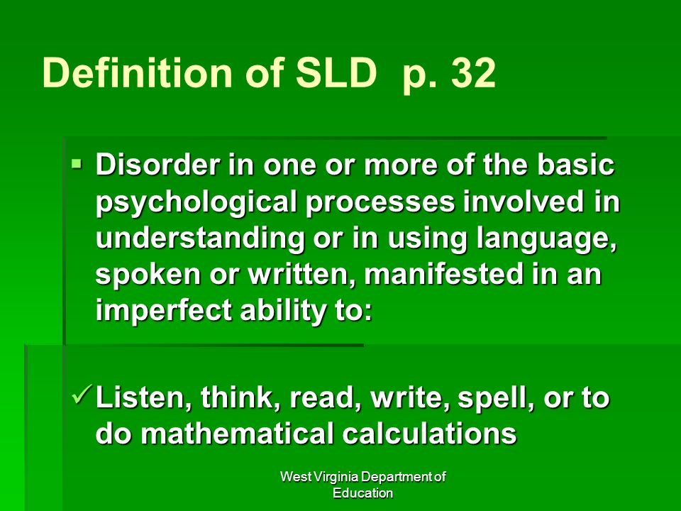 West Virginia Department of Education Definition of SLD p. 32 Disorder in one or more of the basic psychological processes involved in understanding o