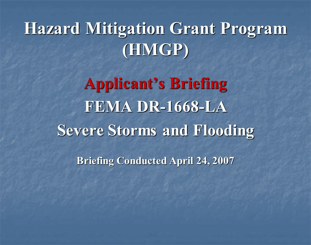 Hazard Mitigation Grant Program (HMGP) Applicants Briefing FEMA DR-1668-LA Severe Storms and Flooding Briefing Conducted April 24, 2007