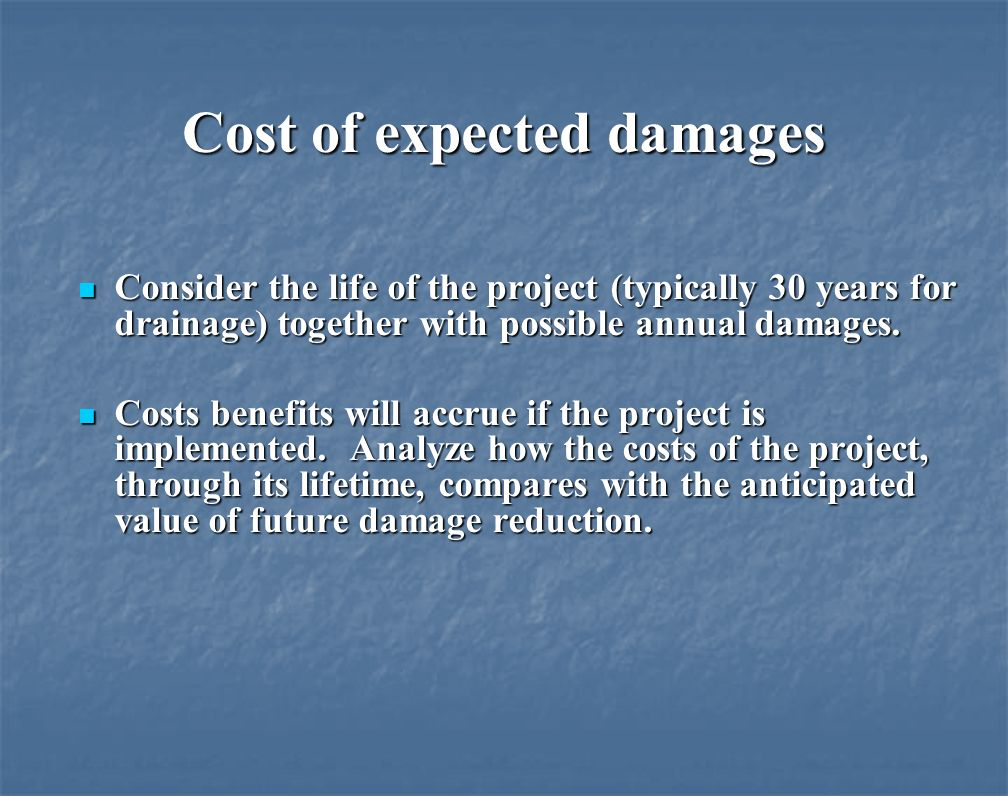 Cost of expected damages Consider the life of the project (typically 30 years for drainage) together with possible annual damages.