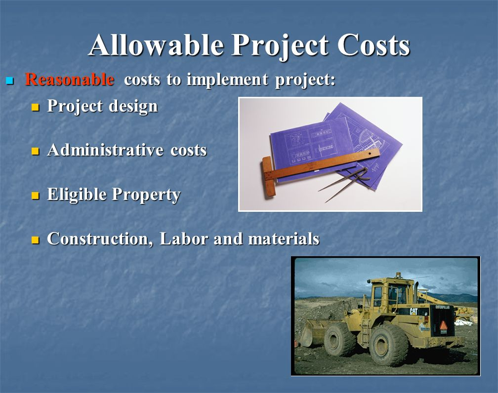 Allowable Project Costs Reasonable costs to implement project: Reasonable costs to implement project: Project design Project design Administrative costs Administrative costs Eligible Property Eligible Property Construction, Labor and materials Construction, Labor and materials