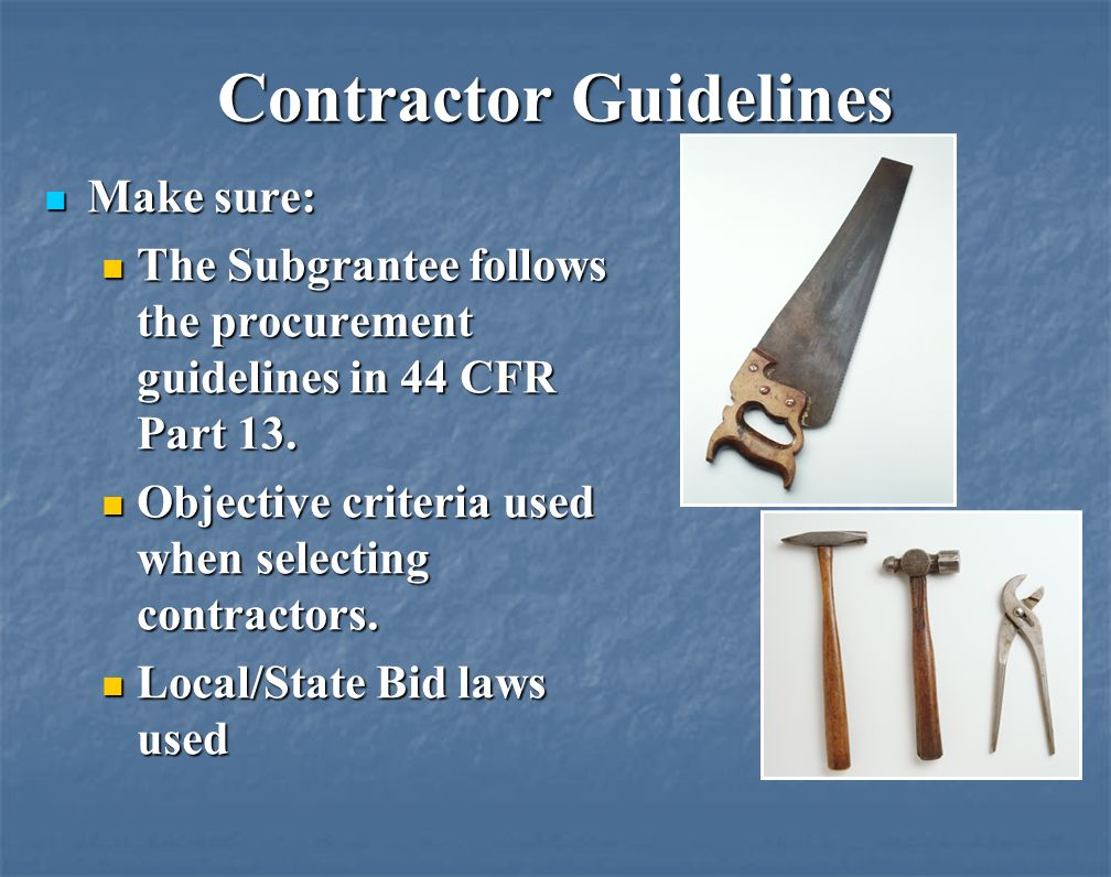 Contractor Guidelines Make sure: Make sure: The Subgrantee follows the procurement guidelines in 44 CFR Part 13.
