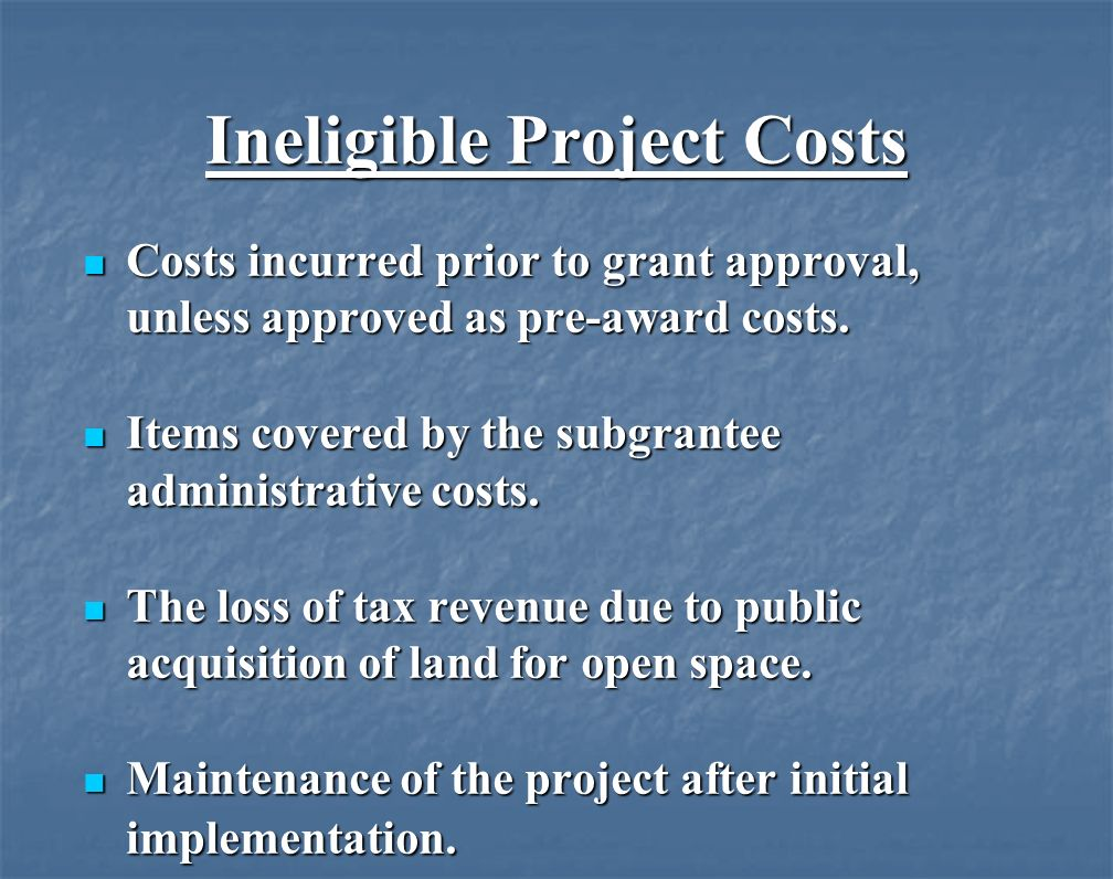 Ineligible Project Costs Costs incurred prior to grant approval, unless approved as pre-award costs.