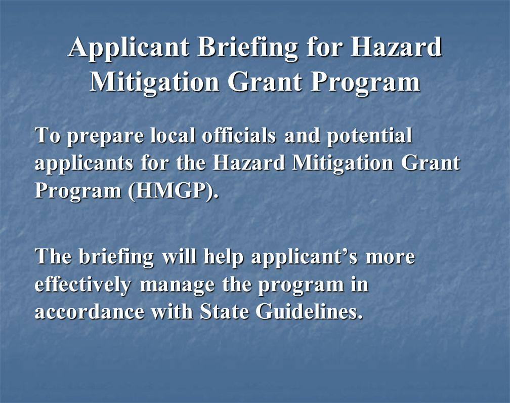 Applicant Briefing for Hazard Mitigation Grant Program To prepare local officials and potential applicants for the Hazard Mitigation Grant Program (HMGP).