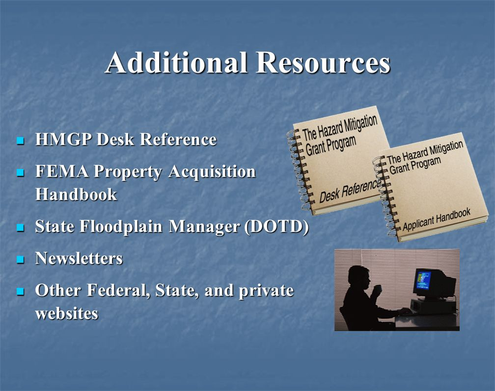 Additional Resources HMGP Desk Reference HMGP Desk Reference FEMA Property Acquisition Handbook FEMA Property Acquisition Handbook State Floodplain Manager (DOTD) State Floodplain Manager (DOTD) Newsletters Newsletters Other Federal, State, and private websites Other Federal, State, and private websites
