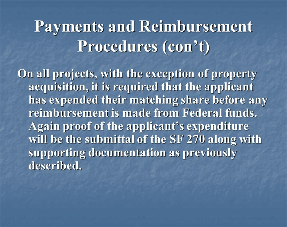 Payments and Reimbursement Procedures (cont) On all projects, with the exception of property acquisition, it is required that the applicant has expended their matching share before any reimbursement is made from Federal funds.