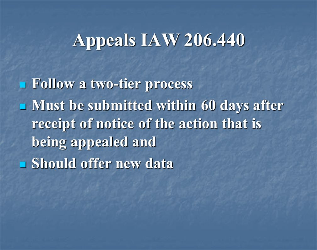 Appeals IAW Follow a two-tier process Follow a two-tier process Must be submitted within 60 days after receipt of notice of the action that is being appealed and Must be submitted within 60 days after receipt of notice of the action that is being appealed and Should offer new data Should offer new data