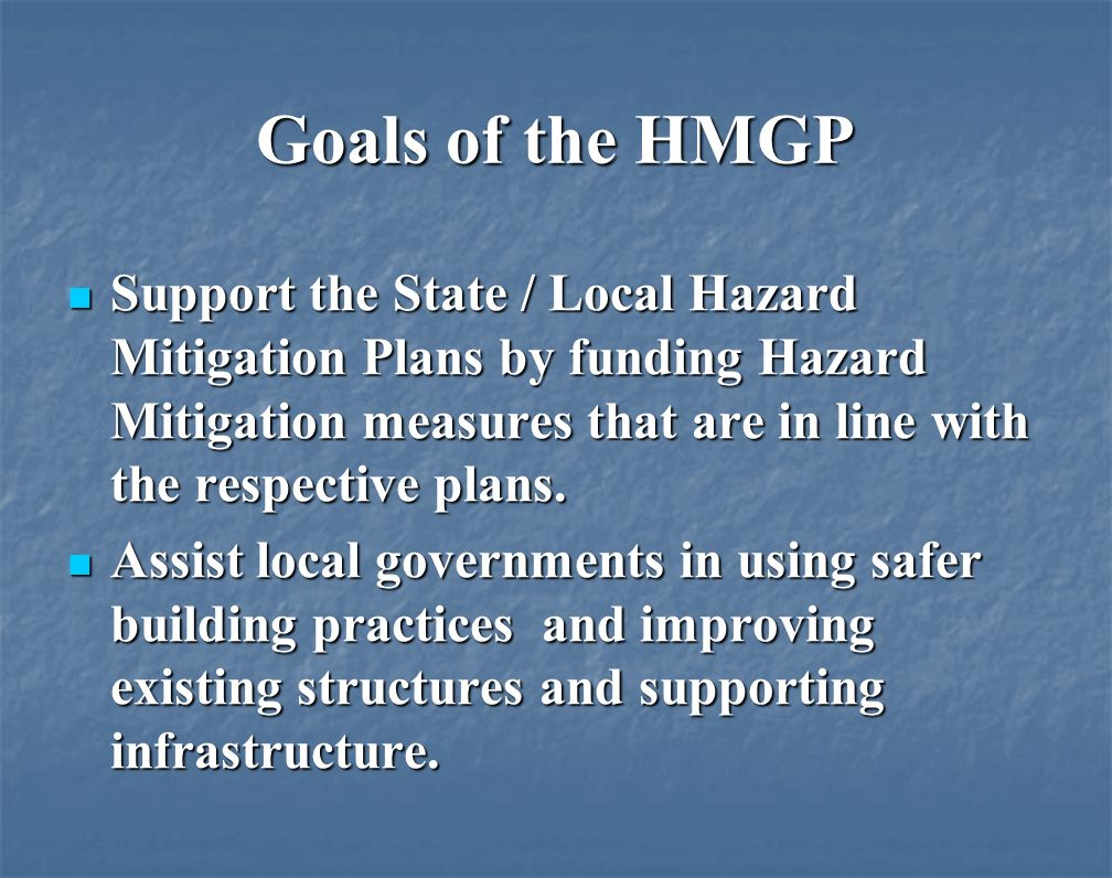 Goals of the HMGP Support the State / Local Hazard Mitigation Plans by funding Hazard Mitigation measures that are in line with the respective plans.