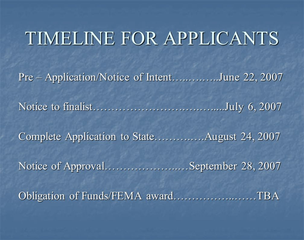 TIMELINE FOR APPLICANTS Pre – Application/Notice of Intent…..….…..June 22, 2007 Notice to finalist…………………….….….....July 6, 2007 Complete Application to State……….….August 24, 2007 Notice of Approval………………..…September 28, 2007 Obligation of Funds/FEMA award……………..……TBA