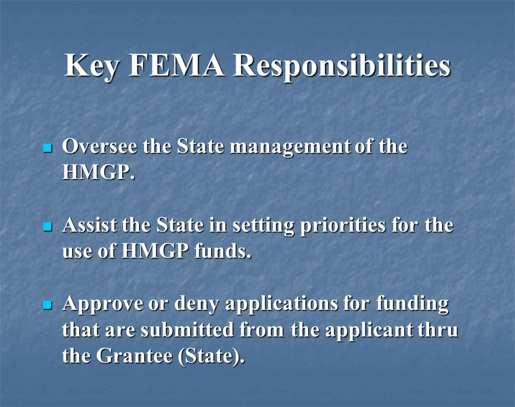 Key FEMA Responsibilities Oversee the State management of the HMGP.