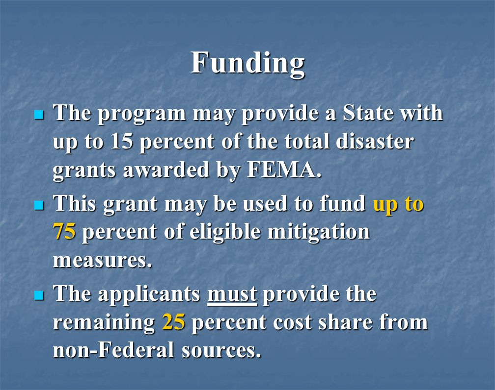 Funding The program may provide a State with up to 15 percent of the total disaster grants awarded by FEMA.