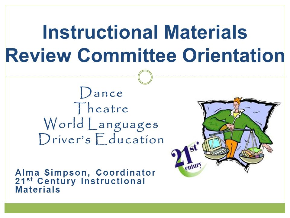 Dance Theatre World Languages Drivers Education Alma Simpson, Coordinator 21 st Century Instructional Materials Instructional Materials Review Committee Orientation