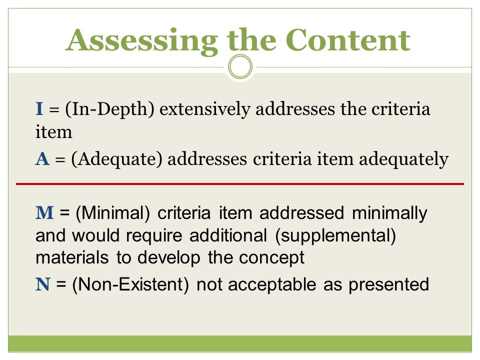 Assessing the Content I = (In-Depth) extensively addresses the criteria item A = (Adequate) addresses criteria item adequately M = (Minimal) criteria item addressed minimally and would require additional (supplemental) materials to develop the concept N = (Non-Existent) not acceptable as presented