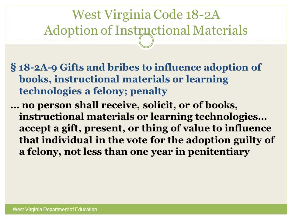 West Virginia Code 18-2A Adoption of Instructional Materials West Virginia Department of Education § 18-2A-9 Gifts and bribes to influence adoption of books, instructional materials or learning technologies a felony; penalty … no person shall receive, solicit, or of books, instructional materials or learning technologies… accept a gift, present, or thing of value to influence that individual in the vote for the adoption guilty of a felony, not less than one year in penitentiary