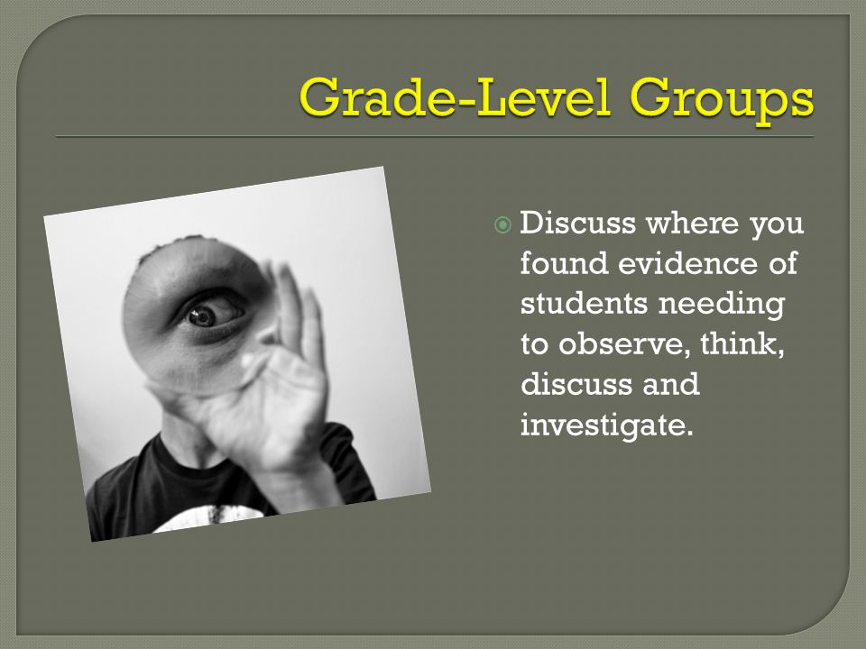 Discuss where you found evidence of students needing to observe, think, discuss and investigate.