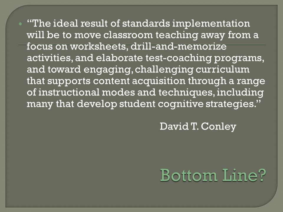 The ideal result of standards implementation will be to move classroom teaching away from a focus on worksheets, drill-and-memorize activities, and elaborate test-coaching programs, and toward engaging, challenging curriculum that supports content acquisition through a range of instructional modes and techniques, including many that develop student cognitive strategies.