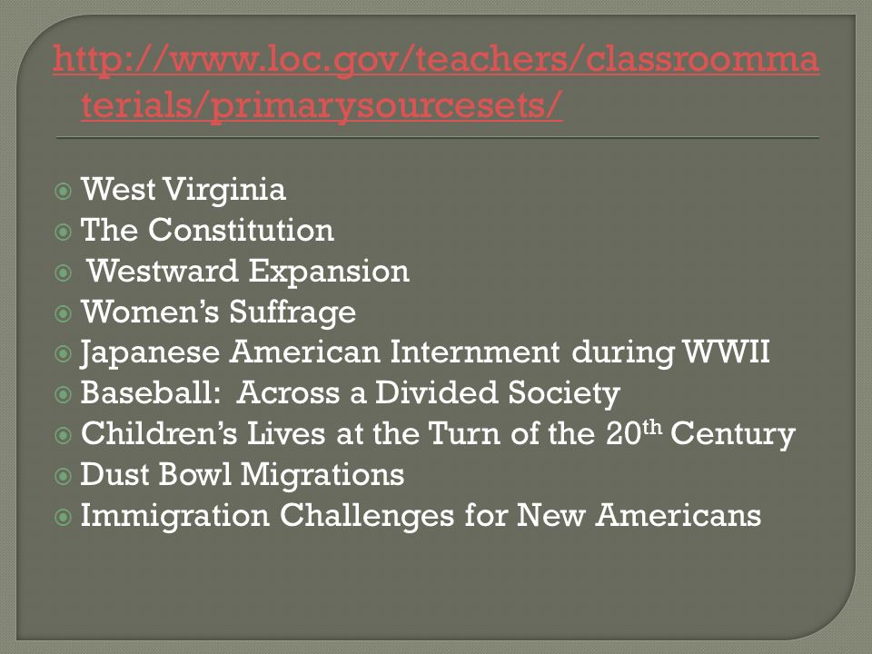 http://www.loc.gov/teachers/classroomma terials/primarysourcesets/ West Virginia The Constitution Westward Expansion Womens Suffrage Japanese American Internment during WWII Baseball: Across a Divided Society Childrens Lives at the Turn of the 20 th Century Dust Bowl Migrations Immigration Challenges for New Americans