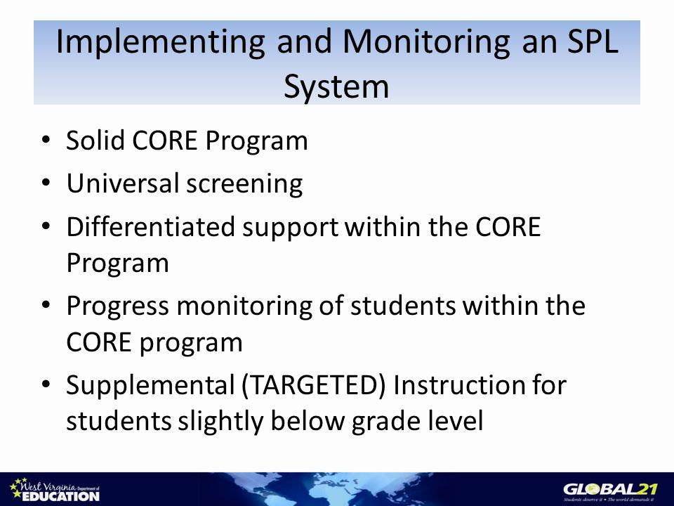 Solid CORE Program Universal screening Differentiated support within the CORE Program Progress monitoring of students within the CORE program Supplemental (TARGETED) Instruction for students slightly below grade level Implementing and Monitoring an SPL System