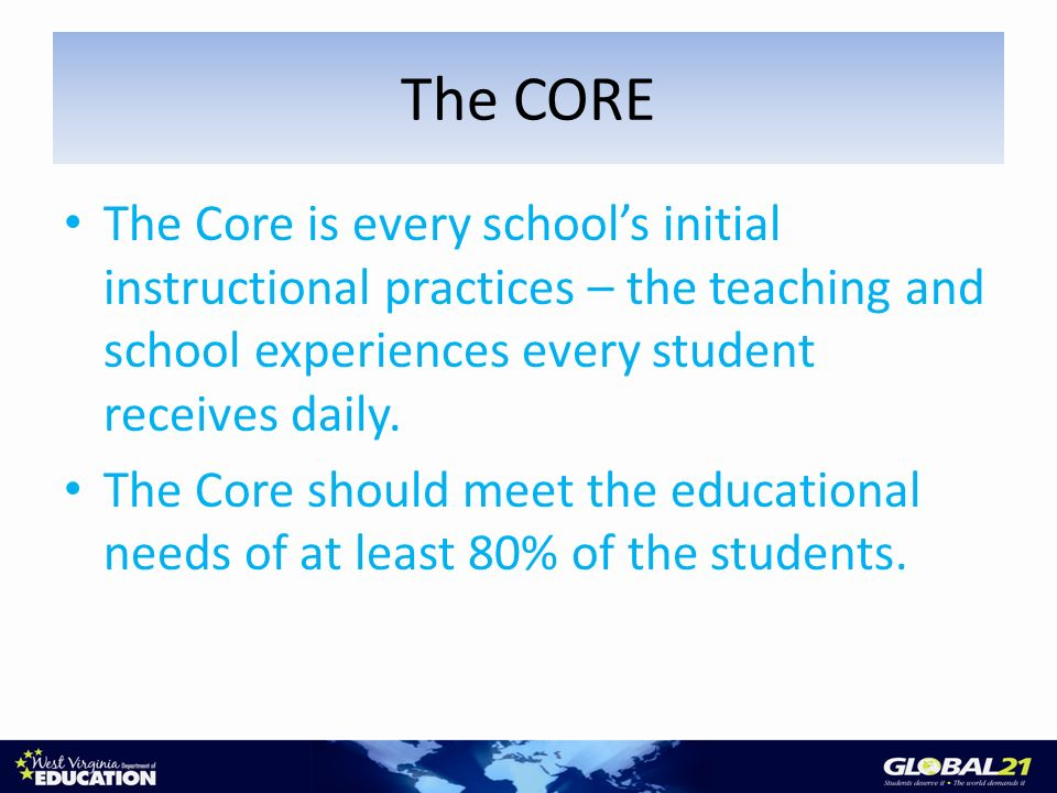 The Core is every schools initial instructional practices – the teaching and school experiences every student receives daily.