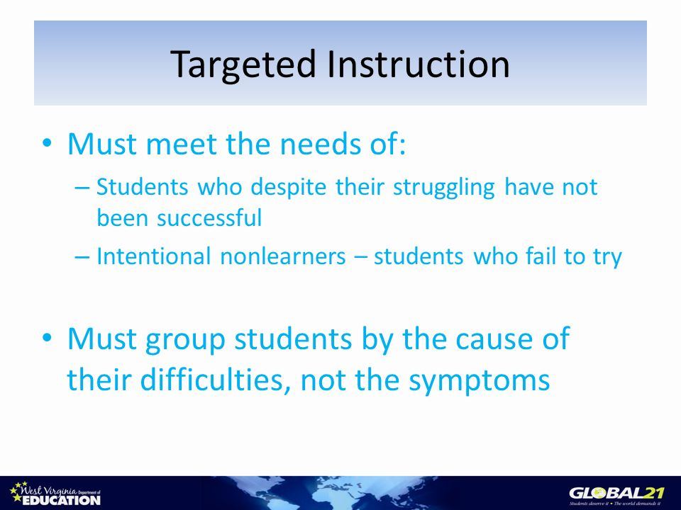 Must meet the needs of: – Students who despite their struggling have not been successful – Intentional nonlearners – students who fail to try Must group students by the cause of their difficulties, not the symptoms Targeted Instruction