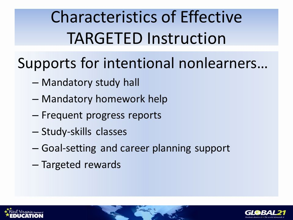 Characteristics of Effective TARGETED Instruction Supports for intentional nonlearners… – Mandatory study hall – Mandatory homework help – Frequent progress reports – Study-skills classes – Goal-setting and career planning support – Targeted rewards