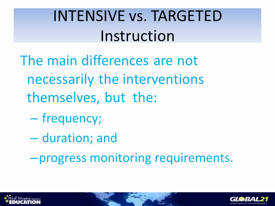 The main differences are not necessarily the interventions themselves, but the: – frequency; – duration; and – progress monitoring requirements.
