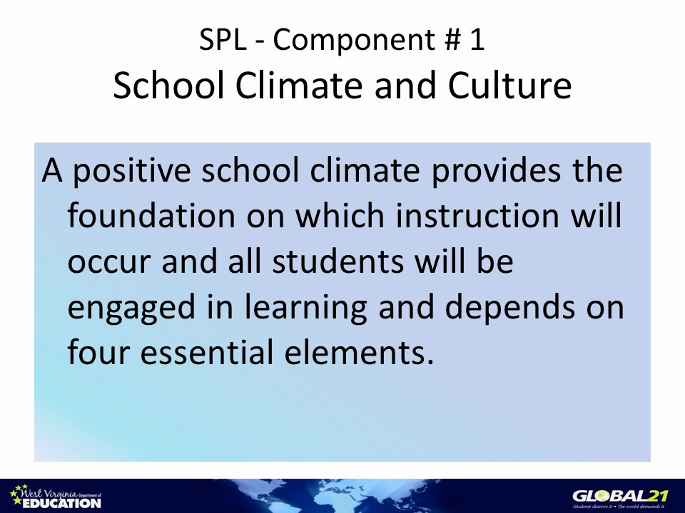 SPL - Component # 1 School Climate and Culture A positive school climate provides the foundation on which instruction will occur and all students will be engaged in learning and depends on four essential elements.