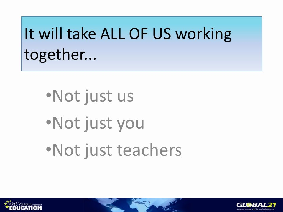 Not just us Not just you Not just teachers It will take ALL OF US working together...