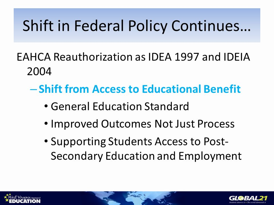 EAHCA Reauthorization as IDEA 1997 and IDEIA 2004 – Shift from Access to Educational Benefit General Education Standard Improved Outcomes Not Just Process Supporting Students Access to Post- Secondary Education and Employment Shift in Federal Policy Continues…