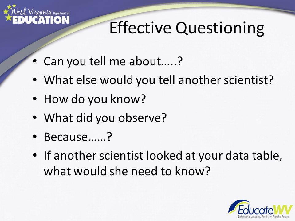 Effective Questioning Can you tell me about…... What else would you tell another scientist.
