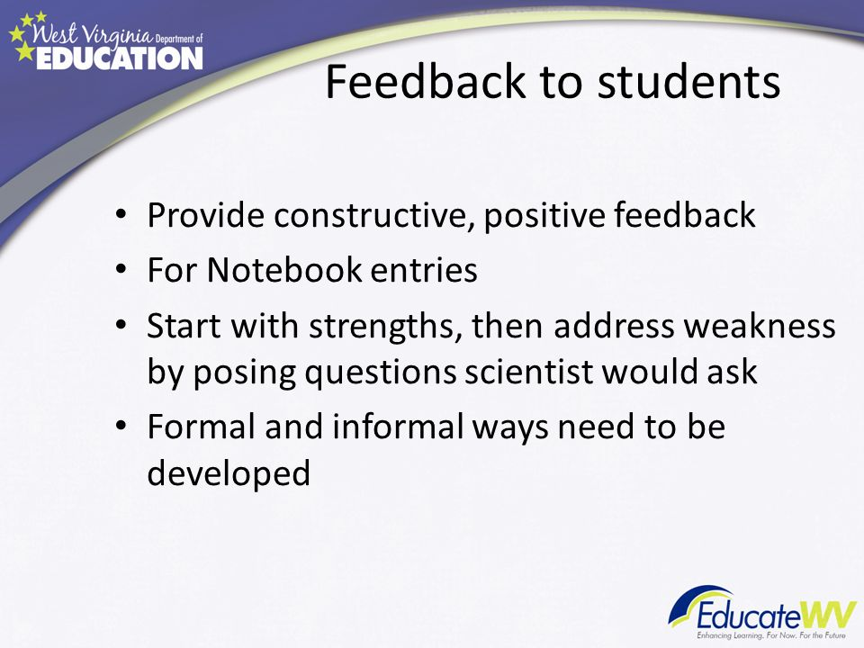 Feedback to students Provide constructive, positive feedback For Notebook entries Start with strengths, then address weakness by posing questions scientist would ask Formal and informal ways need to be developed