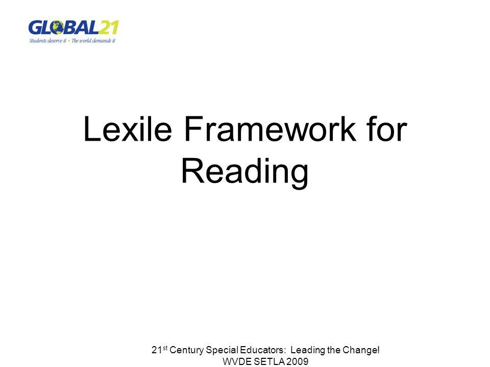 21 st Century Special Educators: Leading the Change! WVDE SETLA 2009 Lexile Framework for Reading