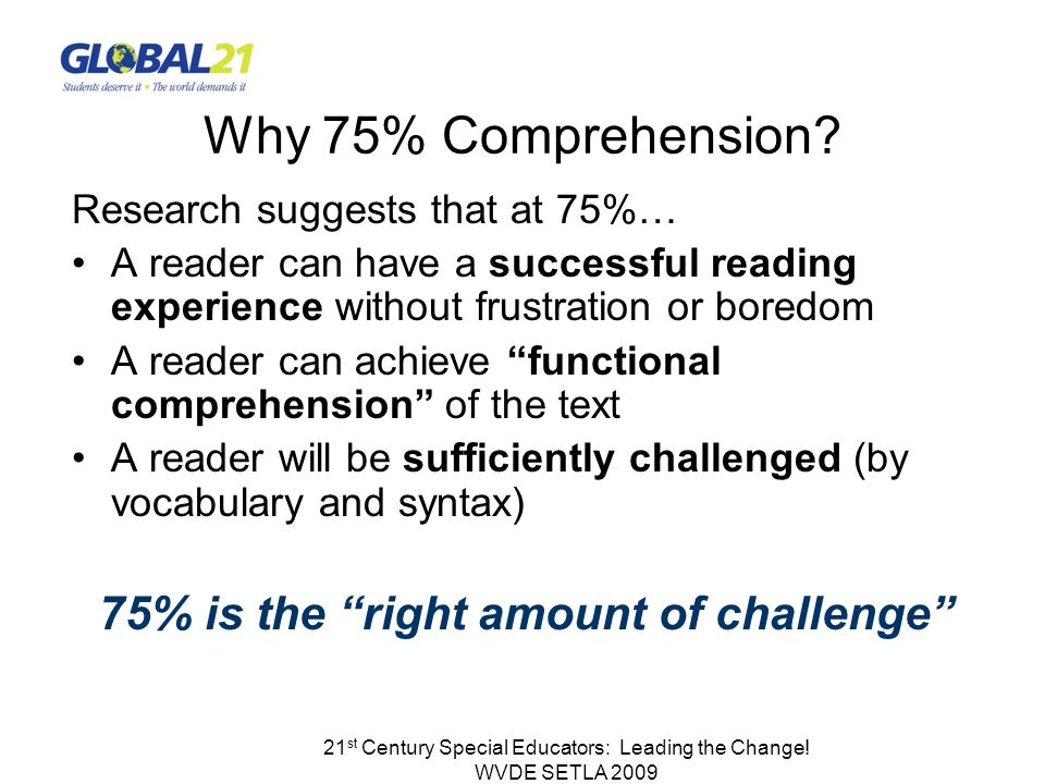 21 st Century Special Educators: Leading the Change! WVDE SETLA 2009 Why 75% Comprehension? Research suggests that at 75%… A reader can have a success