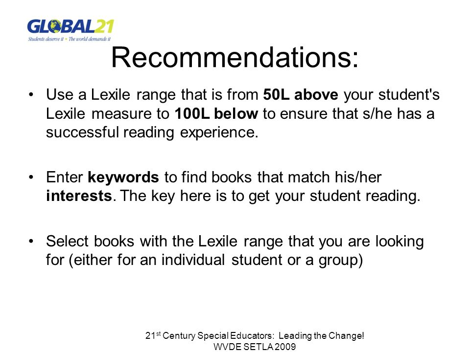 21 st Century Special Educators: Leading the Change! WVDE SETLA 2009 Recommendations: Use a Lexile range that is from 50L above your student's Lexile