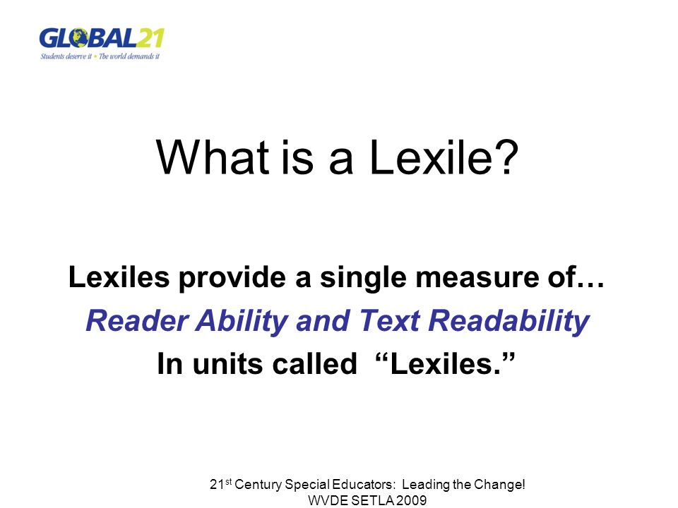 21 st Century Special Educators: Leading the Change! WVDE SETLA 2009 What is a Lexile? Lexiles provide a single measure of… Reader Ability and Text Re