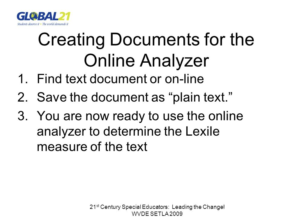 21 st Century Special Educators: Leading the Change! WVDE SETLA 2009 Creating Documents for the Online Analyzer 1.Find text document or on-line 2.Save