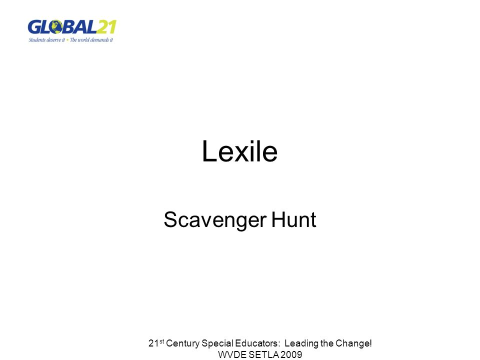 Lexile Scavenger Hunt 21 st Century Special Educators: Leading the Change! WVDE SETLA 2009