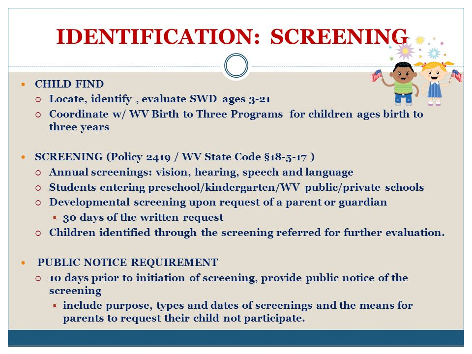 IDENTIFICATION: SCREENING CHILD FIND Locate, identify, evaluate SWD ages 3-21 Coordinate w/ WV Birth to Three Programs for children ages birth to three years SCREENING (Policy 2419 / WV State Code §18-5-17 ) Annual screenings: vision, hearing, speech and language Students entering preschool/kindergarten/WV public/private schools Developmental screening upon request of a parent or guardian 30 days of the written request Children identified through the screening referred for further evaluation.