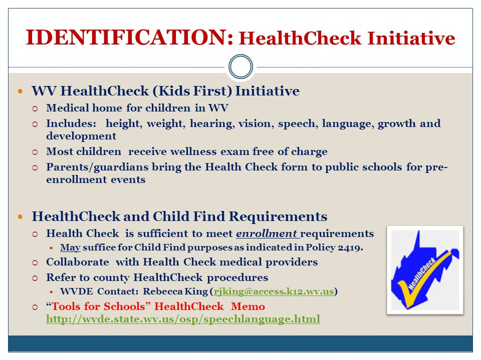IDENTIFICATION: HealthCheck Initiative WV HealthCheck (Kids First) Initiative Medical home for children in WV Includes: height, weight, hearing, vision, speech, language, growth and development Most children receive wellness exam free of charge Parents/guardians bring the Health Check form to public schools for pre- enrollment events HealthCheck and Child Find Requirements Health Check is sufficient to meet enrollment requirements May suffice for Child Find purposes as indicated in Policy 2419.