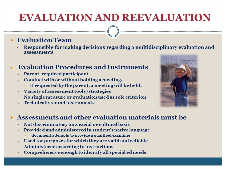 EVALUATION AND REEVALUATION Evaluation Team Responsible for making decisions regarding a multidisciplinary evaluation and assessments Evaluation Procedures and Instruments Parent required participant Conduct with or without holding a meeting.