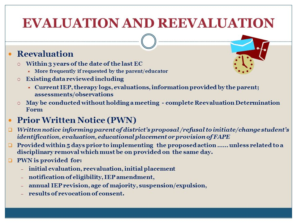 EVALUATION AND REEVALUATION Reevaluation Within 3 years of the date of the last EC More frequently if requested by the parent/educator Existing data reviewed including Current IEP, therapy logs, evaluations, information provided by the parent; assessments/observations May be conducted without holding a meeting - complete Reevaluation Determination Form Prior Written Notice (PWN) Written notice informing parent of districts proposal /refusal to initiate/change students identification, evaluation, educational placement or provision of FAPE Provided within 5 days prior to implementing the proposed action …… unless related to a disciplinary removal which must be on provided on the same day.