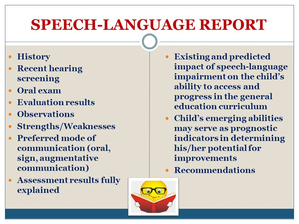 SPEECH-LANGUAGE REPORT History Recent hearing screening Oral exam Evaluation results Observations Strengths/Weaknesses Preferred mode of communication (oral, sign, augmentative communication) Assessment results fully explained Existing and predicted impact of speech-language impairment on the childs ability to access and progress in the general education curriculum Childs emerging abilities may serve as prognostic indicators in determining his/her potential for improvements Recommendations