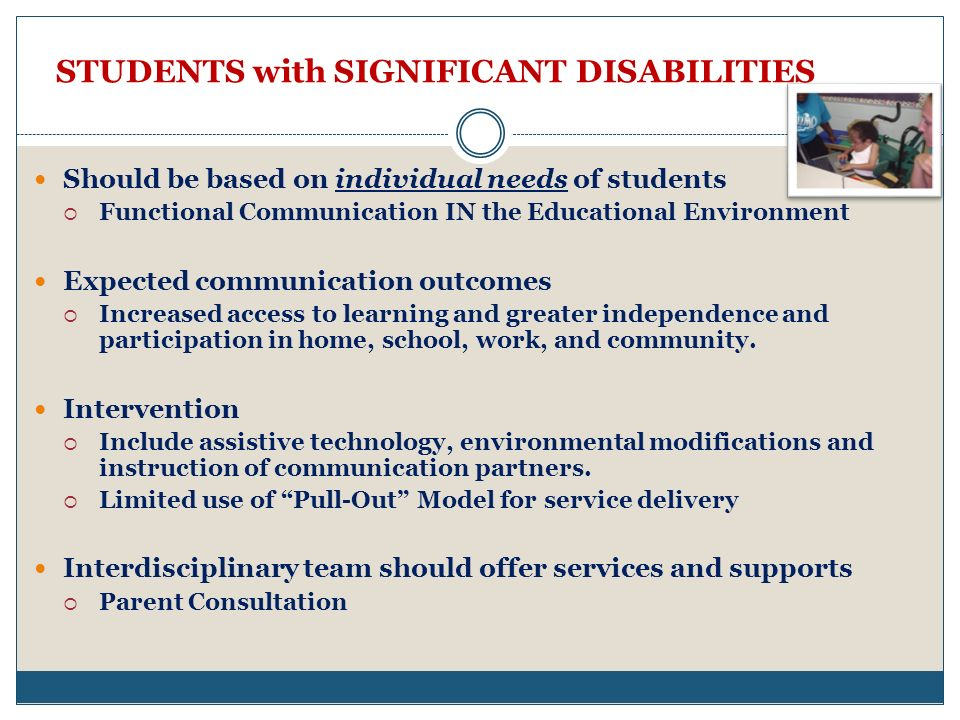 STUDENTS with SIGNIFICANT DISABILITIES Should be based on individual needs of students Functional Communication IN the Educational Environment Expected communication outcomes Increased access to learning and greater independence and participation in home, school, work, and community.