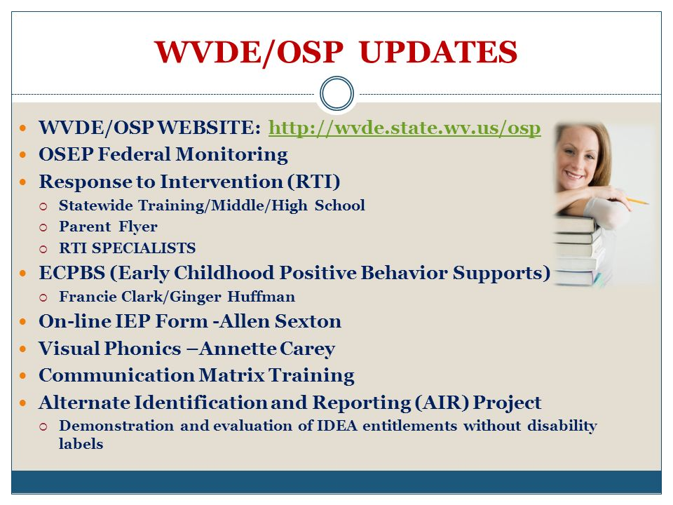 WVDE/OSP UPDATES WVDE/OSP WEBSITE: http://wvde.state.wv.us/osphttp://wvde.state.wv.us/osp OSEP Federal Monitoring Response to Intervention (RTI) Statewide Training/Middle/High School Parent Flyer RTI SPECIALISTS ECPBS (Early Childhood Positive Behavior Supports) Francie Clark/Ginger Huffman On-line IEP Form -Allen Sexton Visual Phonics –Annette Carey Communication Matrix Training Alternate Identification and Reporting (AIR) Project Demonstration and evaluation of IDEA entitlements without disability labels