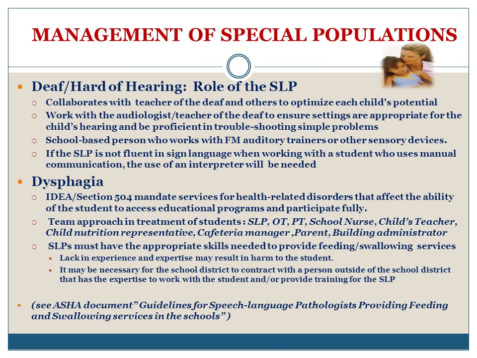 MANAGEMENT OF SPECIAL POPULATIONS Deaf/Hard of Hearing: Role of the SLP Collaborates with teacher of the deaf and others to optimize each child s potential Work with the audiologist/teacher of the deaf to ensure settings are appropriate for the childs hearing and be proficient in trouble-shooting simple problems School-based person who works with FM auditory trainers or other sensory devices.