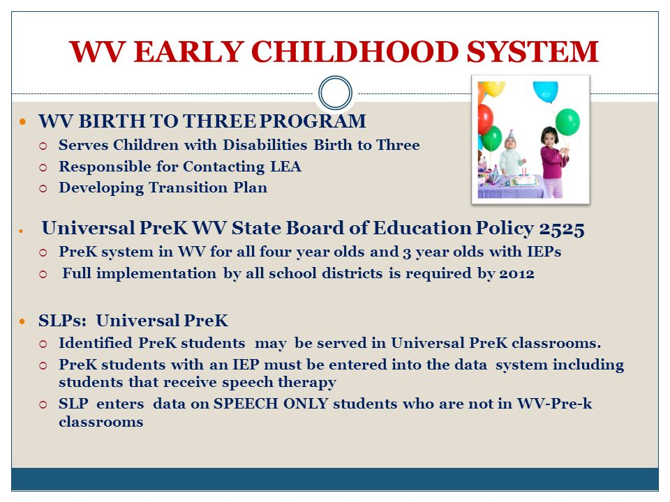 WV EARLY CHILDHOOD SYSTEM WV BIRTH TO THREE PROGRAM Serves Children with Disabilities Birth to Three Responsible for Contacting LEA Developing Transition Plan Universal PreK WV State Board of Education Policy 2525 PreK system in WV for all four year olds and 3 year olds with IEPs Full implementation by all school districts is required by 2012 SLPs: Universal PreK Identified PreK students may be served in Universal PreK classrooms.