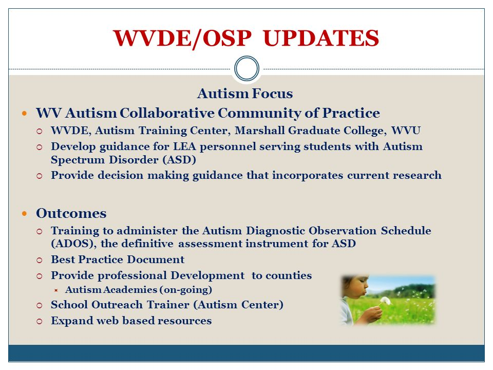 WVDE/OSP UPDATES Autism Focus WV Autism Collaborative Community of Practice WVDE, Autism Training Center, Marshall Graduate College, WVU Develop guidance for LEA personnel serving students with Autism Spectrum Disorder (ASD) Provide decision making guidance that incorporates current research Outcomes Training to administer the Autism Diagnostic Observation Schedule (ADOS), the definitive assessment instrument for ASD Best Practice Document Provide professional Development to counties Autism Academies (on-going) School Outreach Trainer (Autism Center) Expand web based resources