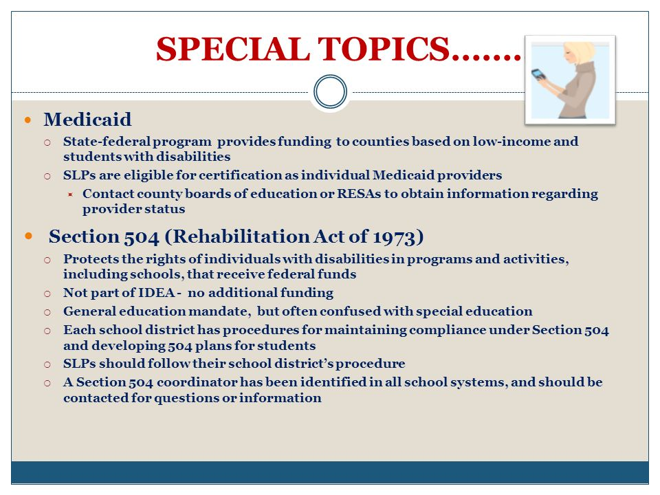 SPECIAL TOPICS………. Medicaid State-federal program provides funding to counties based on low-income and students with disabilities SLPs are eligible fo