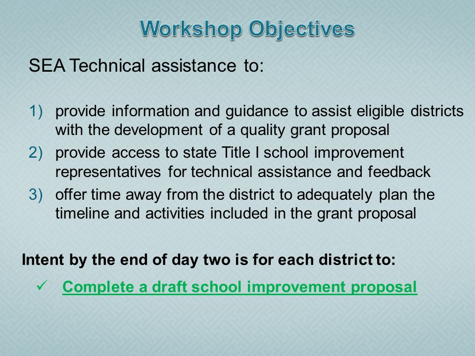 SEA Technical assistance to: 1)provide information and guidance to assist eligible districts with the development of a quality grant proposal 2)provide access to state Title I school improvement representatives for technical assistance and feedback 3)offer time away from the district to adequately plan the timeline and activities included in the grant proposal Intent by the end of day two is for each district to: Complete a draft school improvement proposal