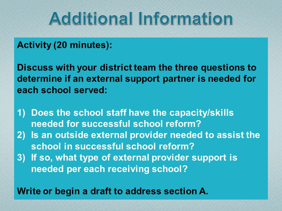 Activity (20 minutes): Discuss with your district team the three questions to determine if an external support partner is needed for each school served: 1)Does the school staff have the capacity/skills needed for successful school reform.